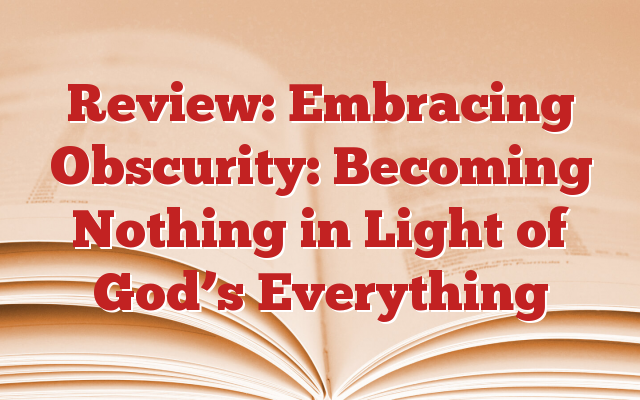 Review: Embracing Obscurity: Becoming Nothing in Light of God's Everything