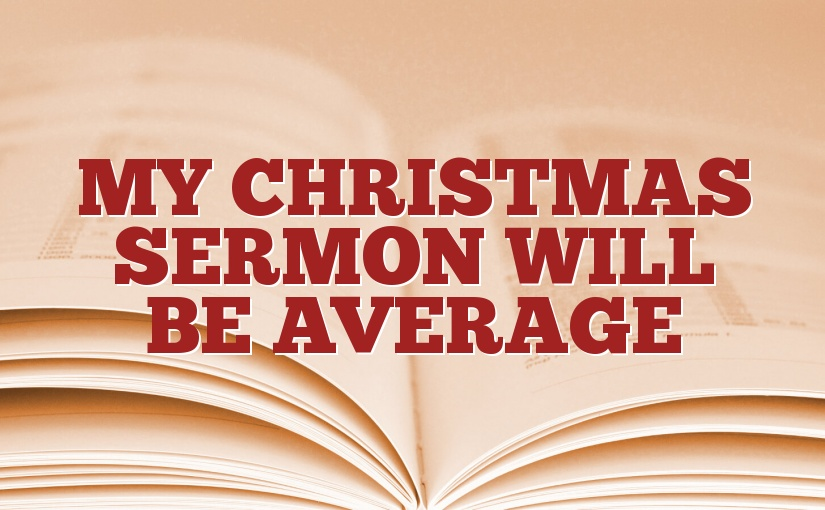 My Christmas Sermon Will be Average