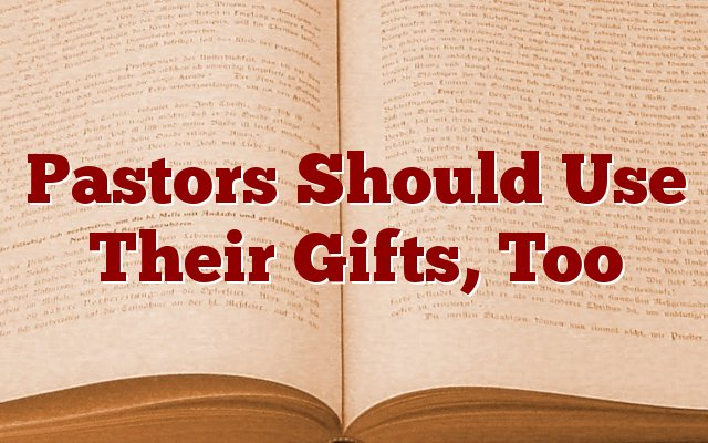 Pastors Should Use Their Gifts, Too