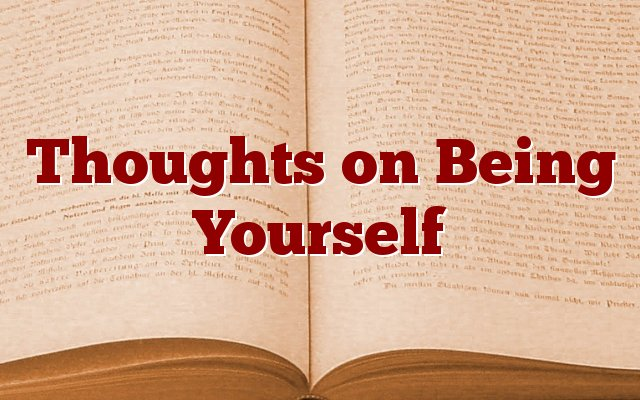 Thoughts on Being Yourself