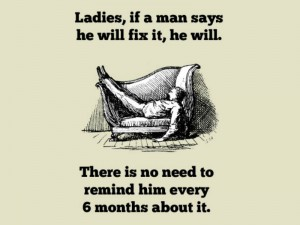 Ladies, if a man says he will fix it, he will. There's no need to remind him every 6 months about it.