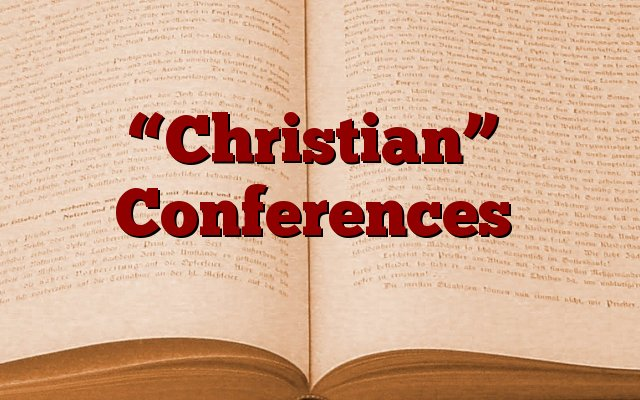 """""""Christian"""" Conferences"""