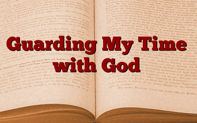 Guarding My Time with God
