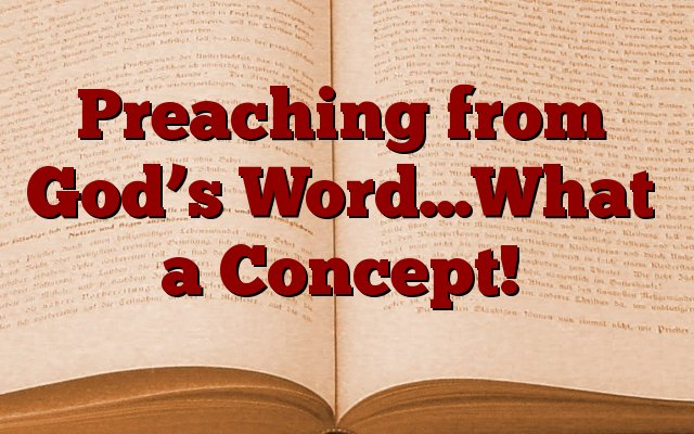 Preaching from God's Word…What a Concept!