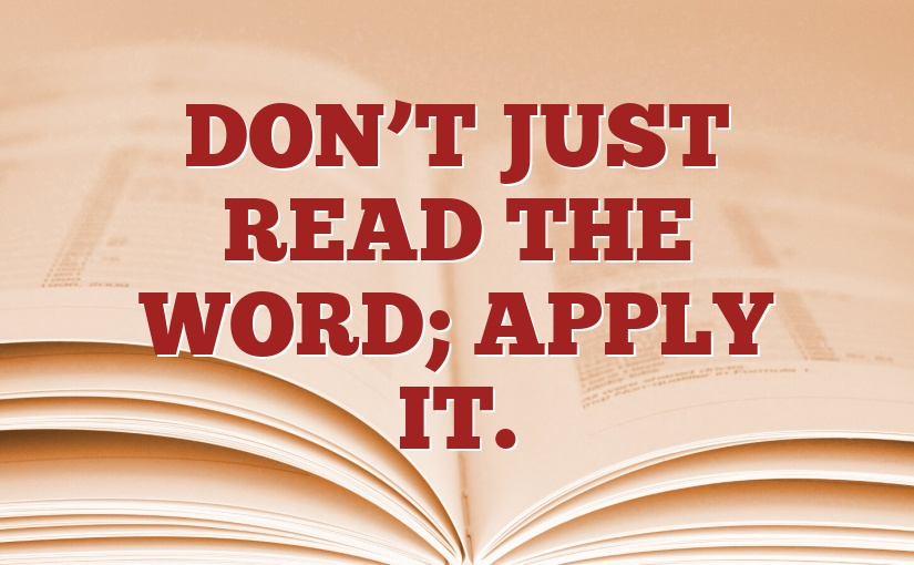 Don't just read the Word; Apply it.