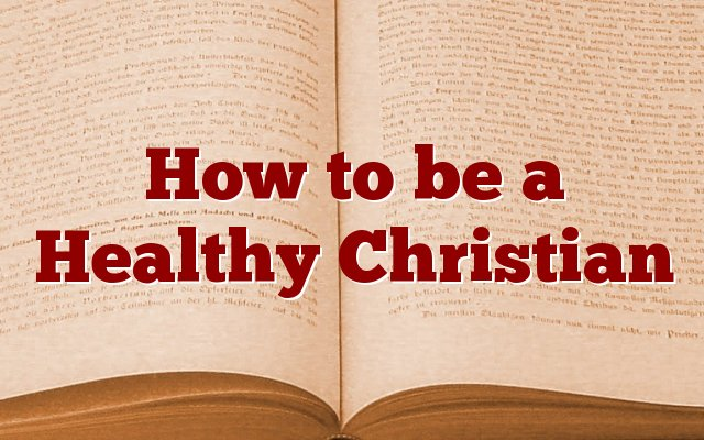 How to be a Healthy Christian