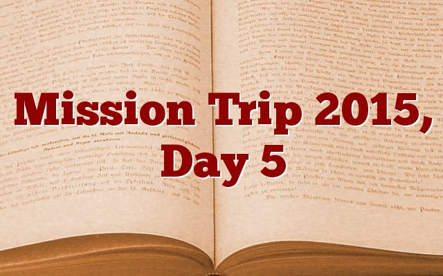 Mission Trip 2015, Day 5